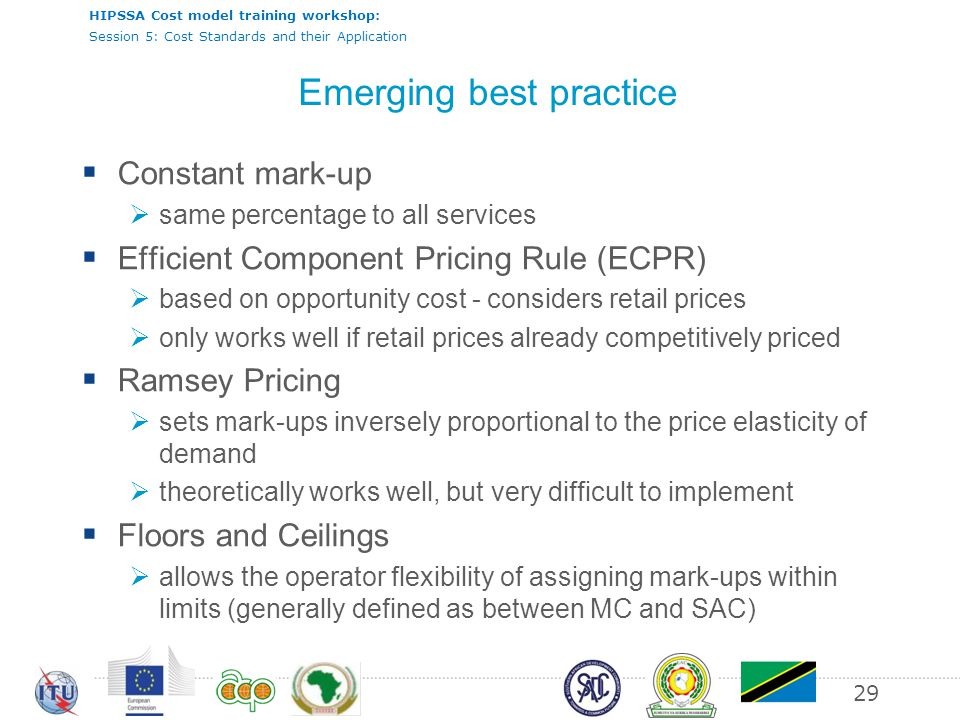 HIPSSA Cost model training workshop: Session 5: Cost Standards and their Application 29 Emerging best practice Constant mark-up same percentage to all services Efficient Component Pricing Rule (ECPR) based on opportunity cost - considers retail prices only works well if retail prices already competitively priced Ramsey Pricing sets mark-ups inversely proportional to the price elasticity of demand theoretically works well, but very difficult to implement Floors and Ceilings allows the operator flexibility of assigning mark-ups within limits (generally defined as between MC and SAC)