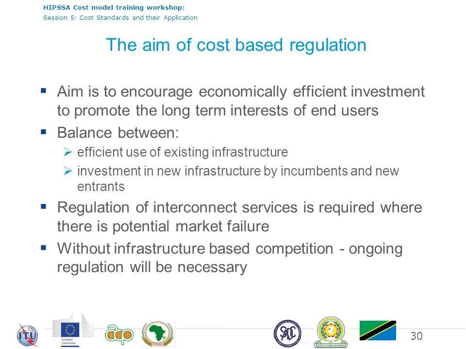 HIPSSA Cost model training workshop: Session 5: Cost Standards and their Application 30 The aim of cost based regulation Aim is to encourage economically efficient investment to promote the long term interests of end users Balance between: efficient use of existing infrastructure investment in new infrastructure by incumbents and new entrants Regulation of interconnect services is required where there is potential market failure Without infrastructure based competition - ongoing regulation will be necessary