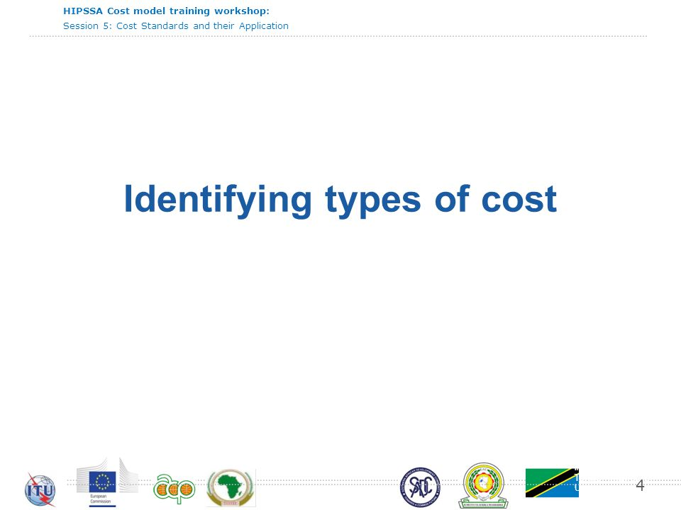 International Telecommunication Union HIPSSA Cost model training workshop: Session 5: Cost Standards and their Application 4 Identifying types of cost