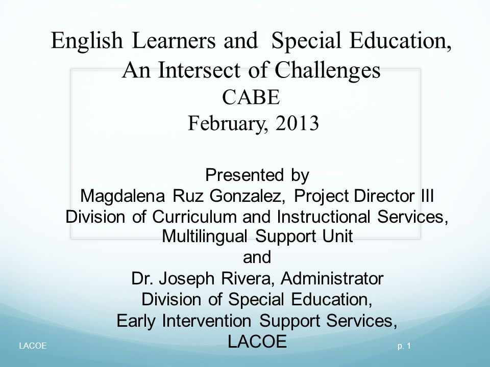 English Learners and Special Education, An Intersect of Challenges CABE February, 2013 Presented by Magdalena Ruz Gonzalez, Project Director III Divis