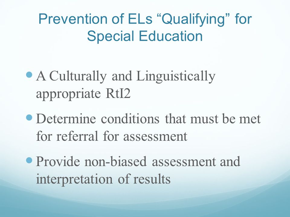 Prevention of ELs Qualifying for Special Education A Culturally and Linguistically appropriate RtI2 Determine conditions that must be met for referral for assessment Provide non-biased assessment and interpretation of results
