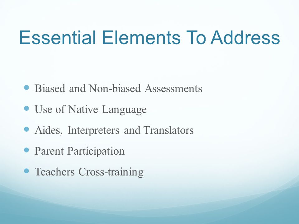Essential Elements To Address Biased and Non-biased Assessments Use of Native Language Aides, Interpreters and Translators Parent Participation Teachers Cross-training