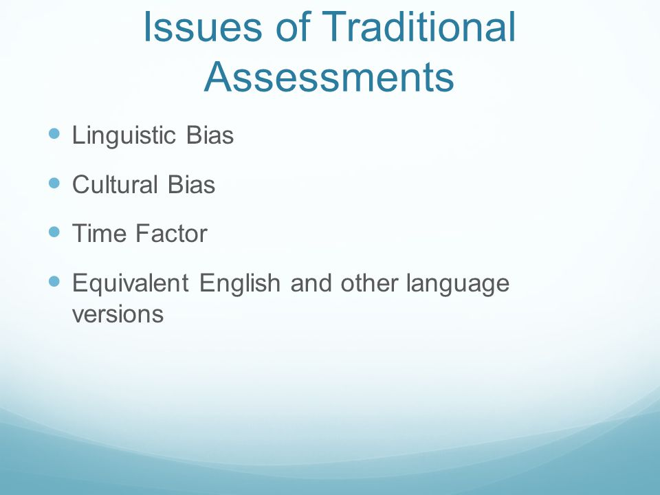 Issues of Traditional Assessments Linguistic Bias Cultural Bias Time Factor Equivalent English and other language versions