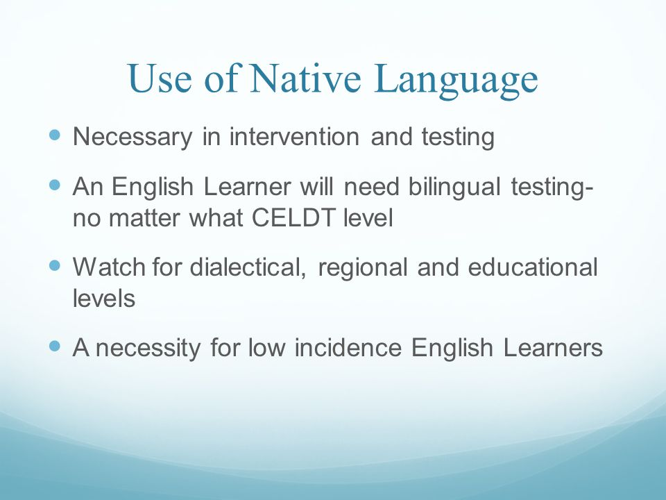 Use of Native Language Necessary in intervention and testing An English Learner will need bilingual testing- no matter what CELDT level Watch for dialectical, regional and educational levels A necessity for low incidence English Learners