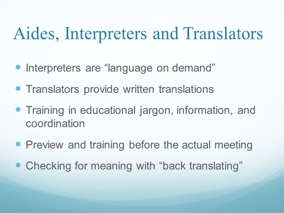 Aides, Interpreters and Translators Interpreters are language on demand Translators provide written translations Training in educational jargon, information, and coordination Preview and training before the actual meeting Checking for meaning with back translating
