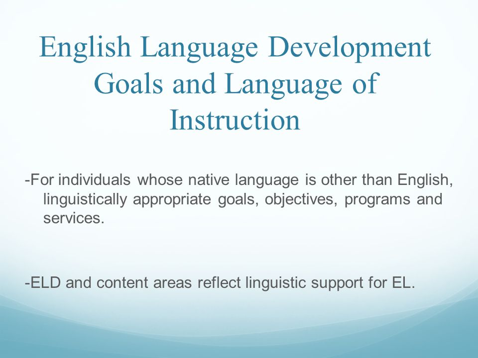 English Language Development Goals and Language of Instruction -For individuals whose native language is other than English, linguistically appropriat