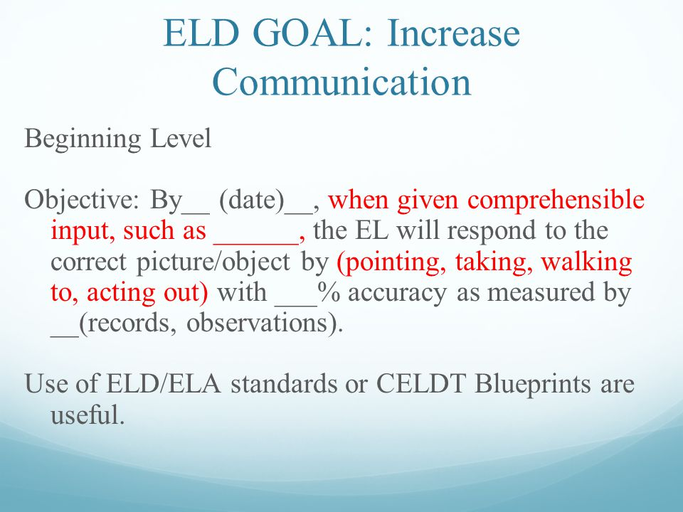 ELD GOAL: Increase Communication Beginning Level Objective: By__ (date)__, when given comprehensible input, such as ______, the EL will respond to the correct picture/object by (pointing, taking, walking to, acting out) with ___% accuracy as measured by __(records, observations).