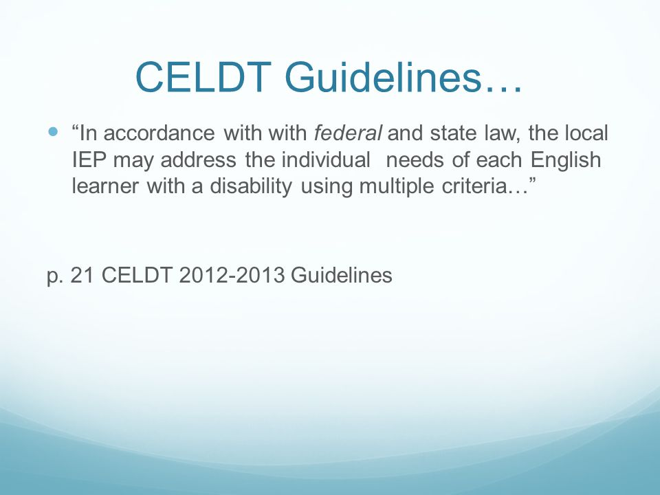 CELDT Guidelines… In accordance with with federal and state law, the local IEP may address the individual needs of each English learner with a disabil