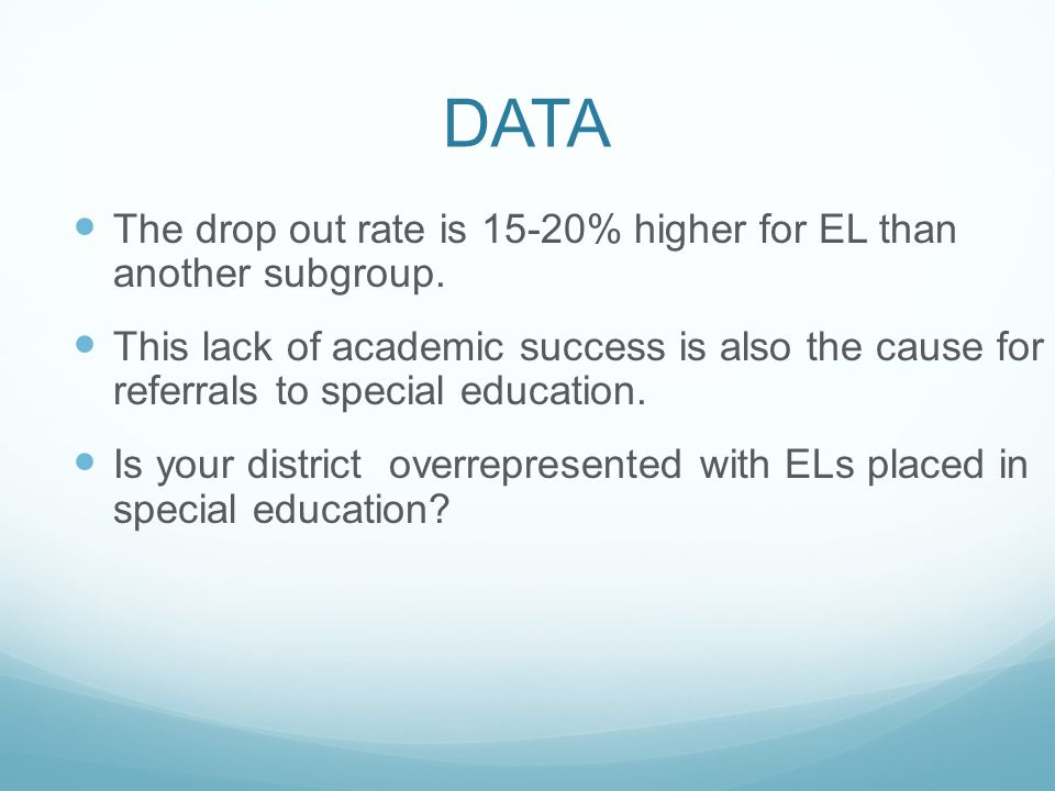 DATA The drop out rate is 15-20% higher for EL than another subgroup. This lack of academic success is also the cause for referrals to special educati