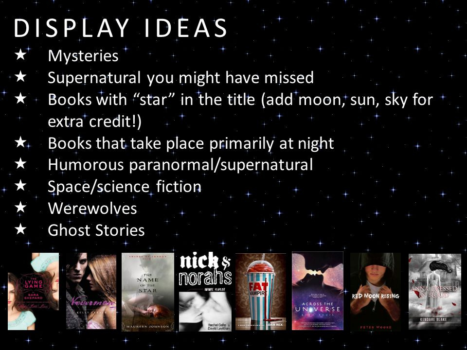 DISPLAY IDEAS Mysteries Supernatural you might have missed Books with star in the title (add moon, sun, sky for extra credit!) Books that take place primarily at night Humorous paranormal/supernatural Space/science fiction Werewolves Ghost Stories