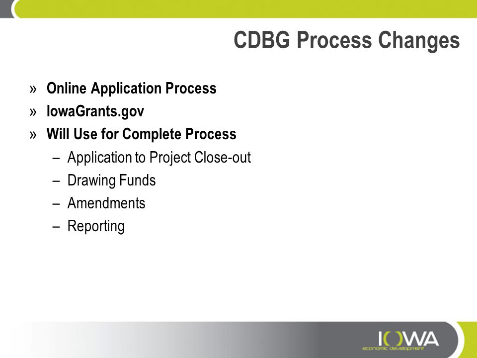 CDBG Process Changes » Online Application Process » IowaGrants.gov » Will Use for Complete Process –Application to Project Close-out –Drawing Funds –A