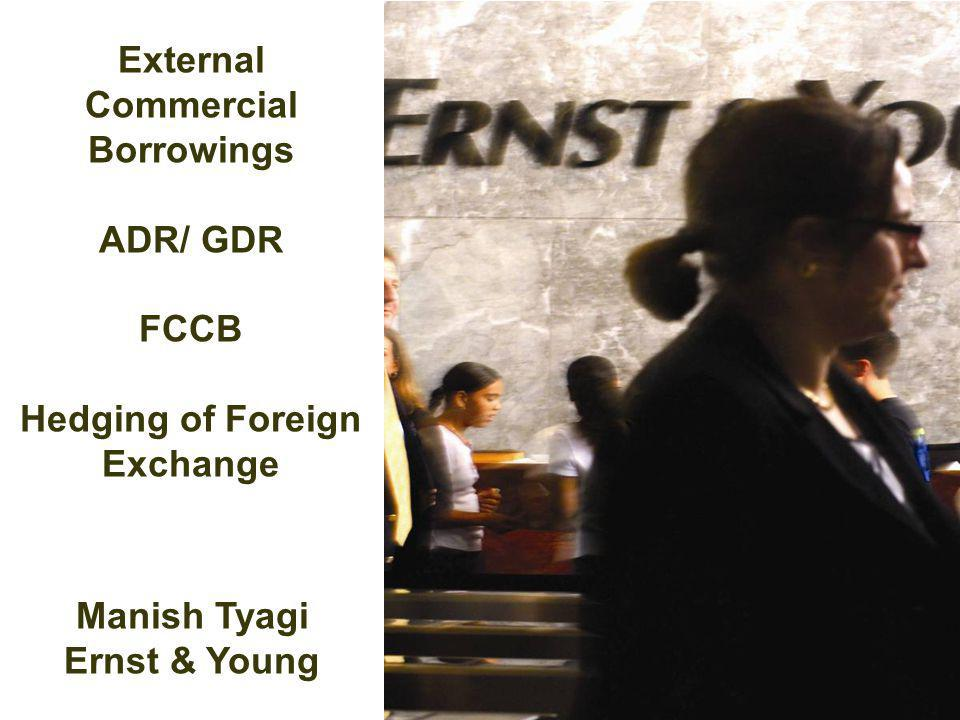 External Commercial Borrowings ADR/ GDR FCCB Hedging of Foreign Exchange Manish Tyagi Ernst & Young