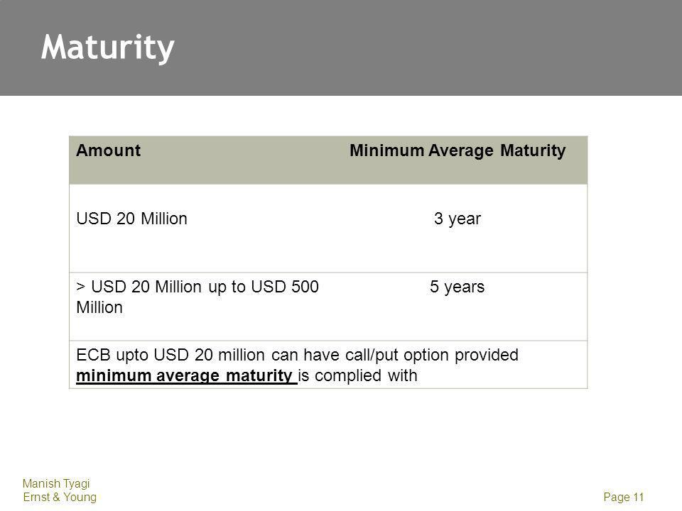 Manish Tyagi Ernst & Young Page 11 Maturity AmountMinimum Average Maturity USD 20 Million3 year > USD 20 Million up to USD 500 Million 5 years ECB upto USD 20 million can have call/put option provided minimum average maturity is complied with