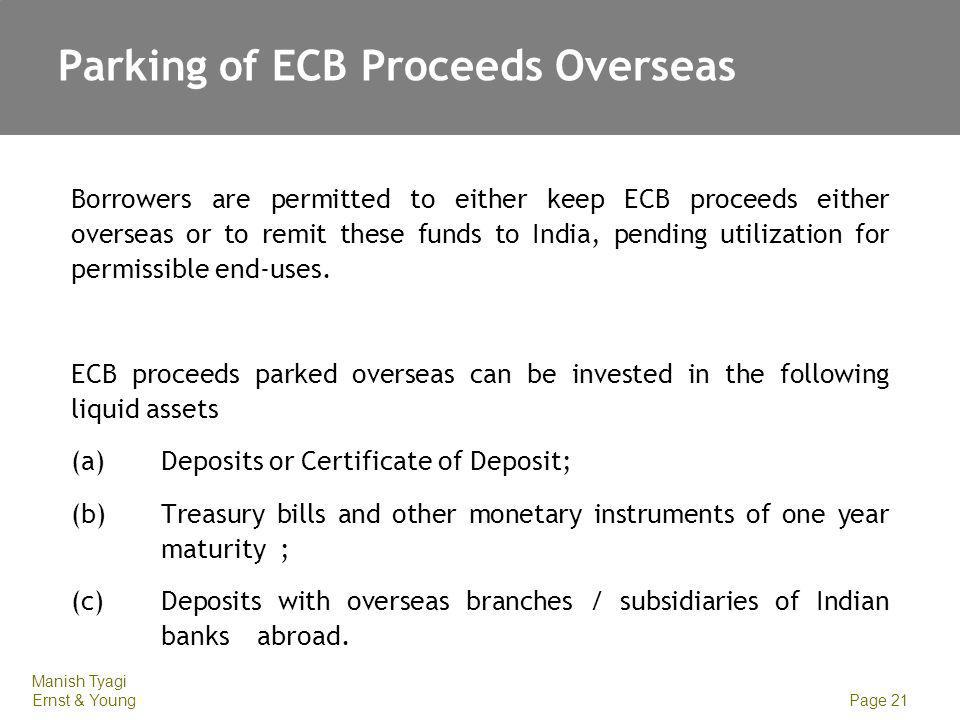 Manish Tyagi Ernst & Young Page 21 Parking of ECB Proceeds Overseas Borrowers are permitted to either keep ECB proceeds either overseas or to remit th