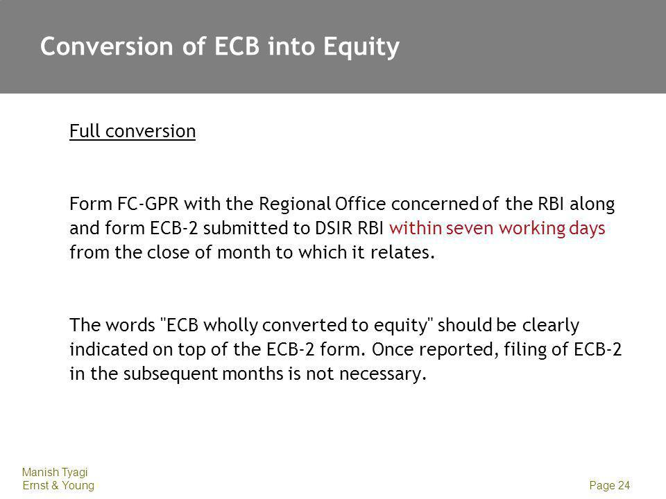 Manish Tyagi Ernst & Young Page 24 Conversion of ECB into Equity Full conversion Form FC-GPR with the Regional Office concerned of the RBI along and f