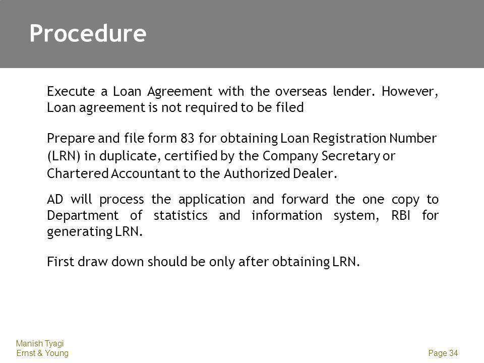 Manish Tyagi Ernst & Young Page 34 Procedure Execute a Loan Agreement with the overseas lender. However, Loan agreement is not required to be filed Pr