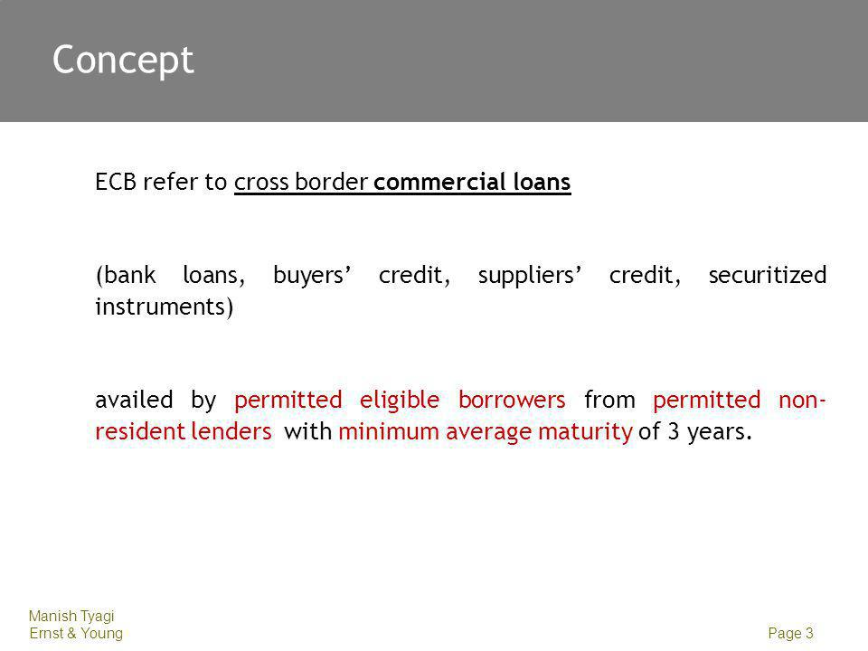 Manish Tyagi Ernst & Young Page 3 Concept ECB refer to cross border commercial loans (bank loans, buyers credit, suppliers credit, securitized instrum