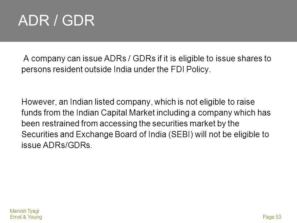 Manish Tyagi Ernst & Young Page 53 ADR / GDR A company can issue ADRs / GDRs if it is eligible to issue shares to persons resident outside India under