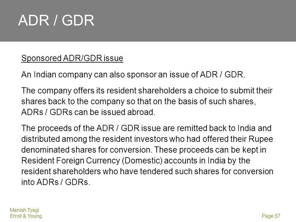 Manish Tyagi Ernst & Young Page 57 ADR / GDR Sponsored ADR/GDR issue An Indian company can also sponsor an issue of ADR / GDR. The company offers its