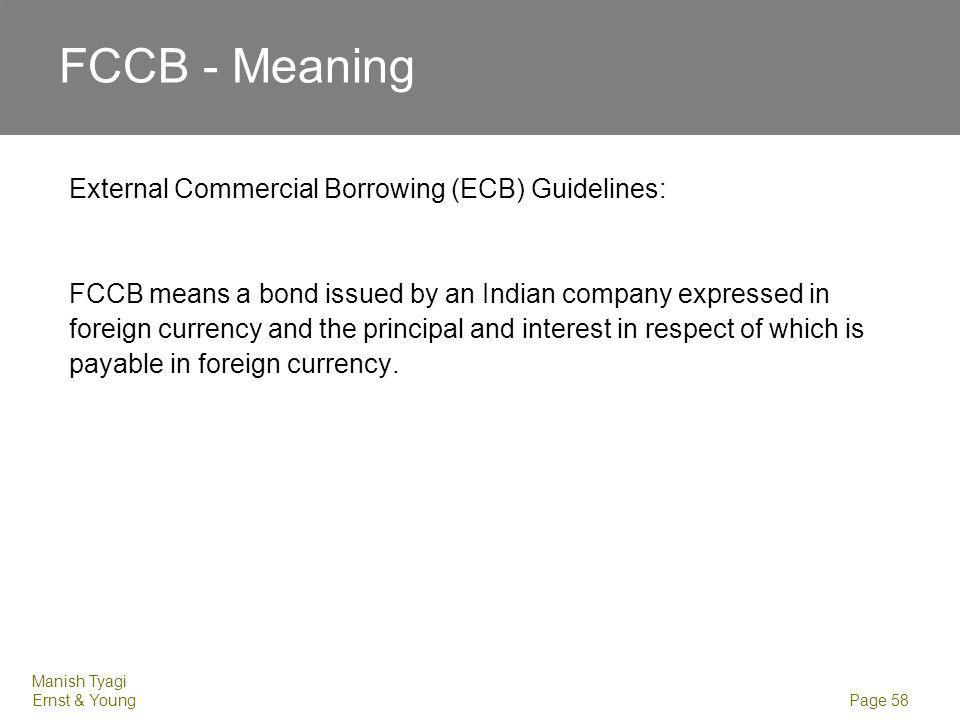 Manish Tyagi Ernst & Young Page 58 FCCB - Meaning External Commercial Borrowing (ECB) Guidelines: FCCB means a bond issued by an Indian company expres