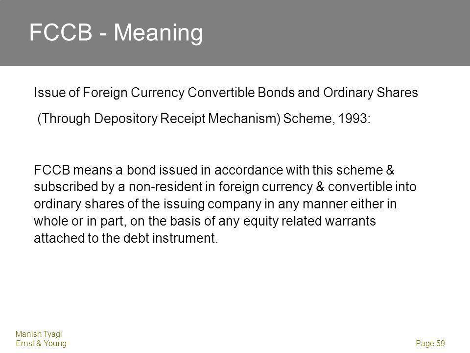 Manish Tyagi Ernst & Young Page 59 FCCB - Meaning Issue of Foreign Currency Convertible Bonds and Ordinary Shares (Through Depository Receipt Mechanis