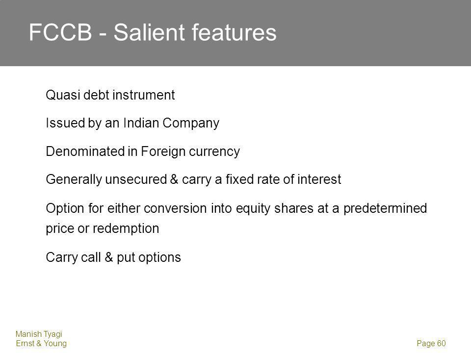 Manish Tyagi Ernst & Young Page 60 FCCB - Salient features Quasi debt instrument Issued by an Indian Company Denominated in Foreign currency Generally