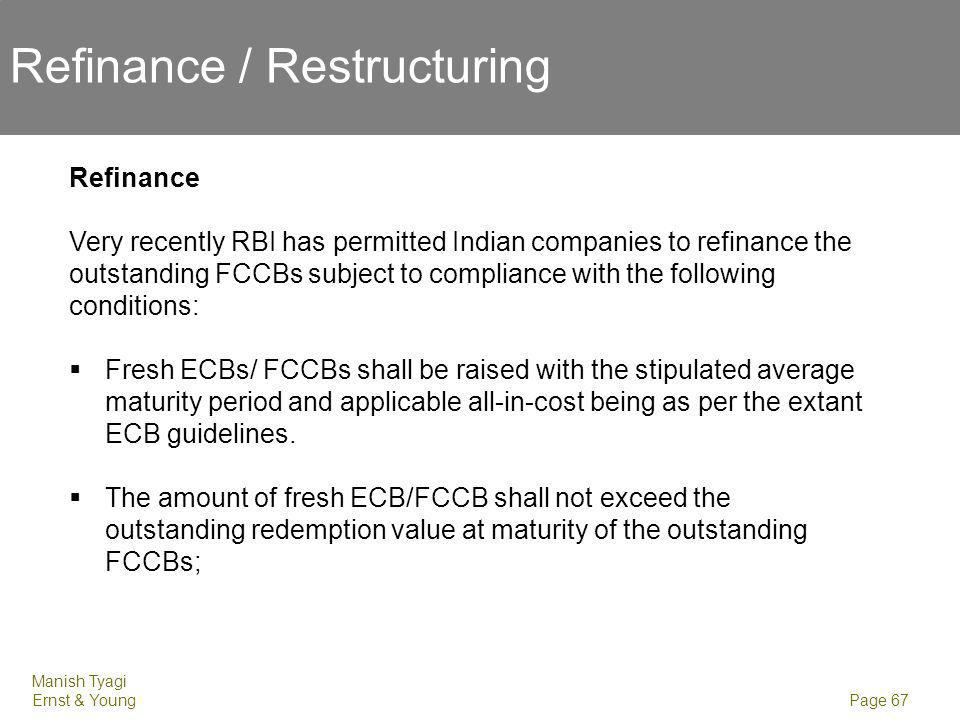 Manish Tyagi Ernst & Young Page 67 Refinance / Restructuring Refinance Very recently RBI has permitted Indian companies to refinance the outstanding F