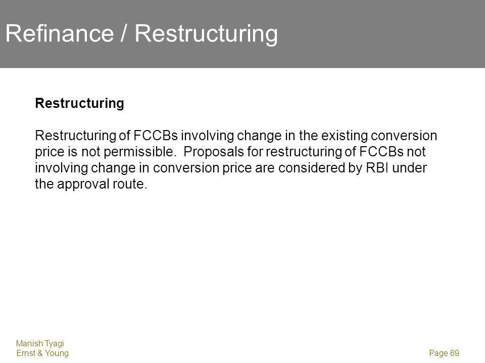 Manish Tyagi Ernst & Young Page 69 Refinance / Restructuring Restructuring Restructuring of FCCBs involving change in the existing conversion price is