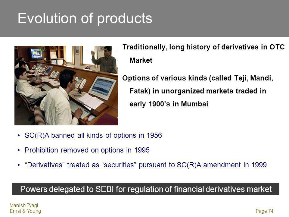 Manish Tyagi Ernst & Young Page 74 Traditionally, long history of derivatives in OTC Market Options of various kinds (called Teji, Mandi, Fatak) in un