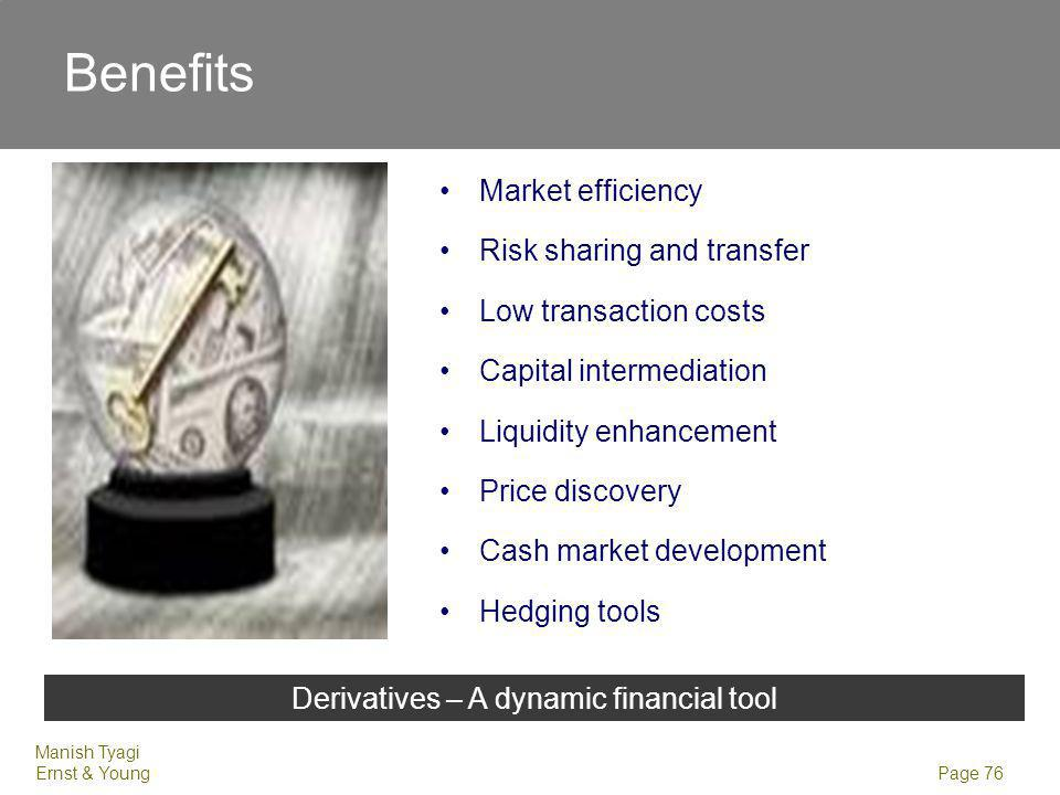 Manish Tyagi Ernst & Young Page 76 Market efficiency Risk sharing and transfer Low transaction costs Capital intermediation Liquidity enhancement Price discovery Cash market development Hedging tools Derivatives – A dynamic financial tool Benefits