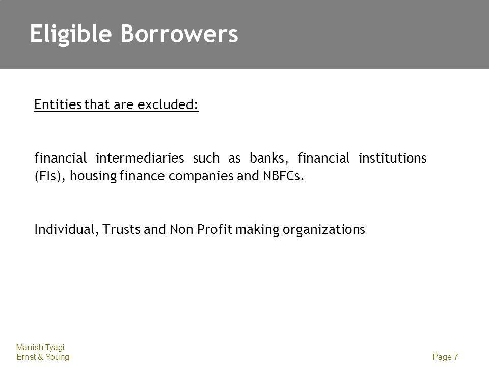 Manish Tyagi Ernst & Young Page 7 Eligible Borrowers Entities that are excluded: financial intermediaries such as banks, financial institutions (FIs), housing finance companies and NBFCs.