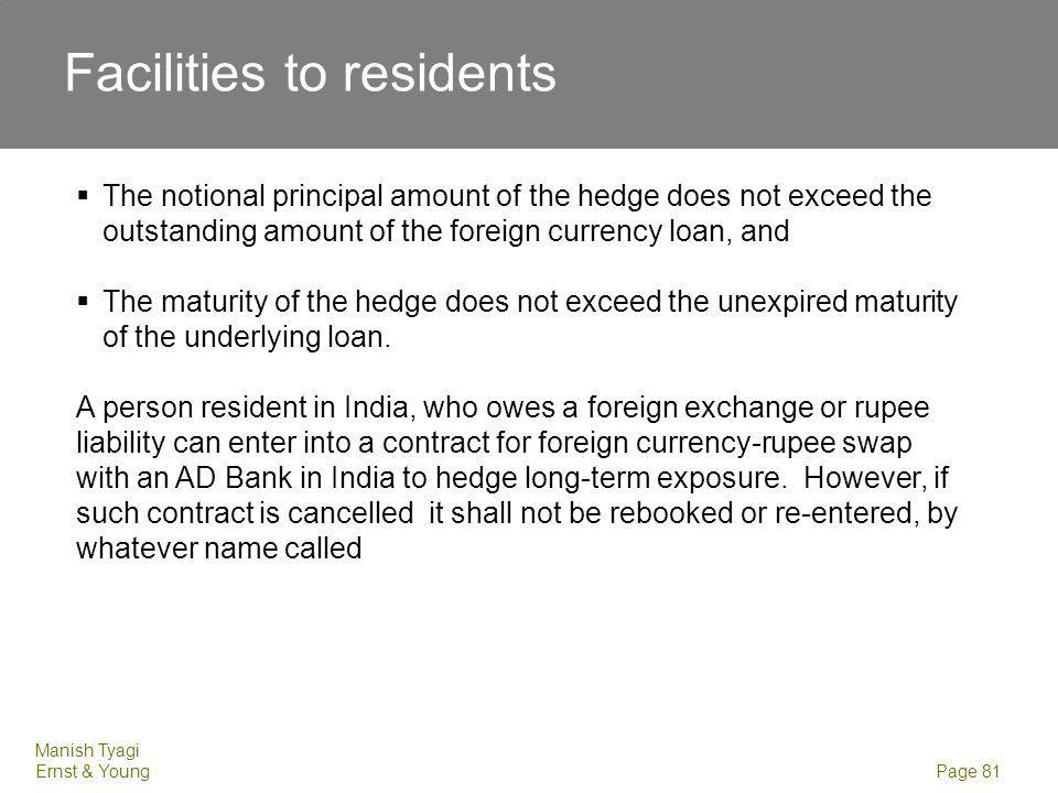 Manish Tyagi Ernst & Young Page 81 Facilities to residents The notional principal amount of the hedge does not exceed the outstanding amount of the foreign currency loan, and The maturity of the hedge does not exceed the unexpired maturity of the underlying loan.