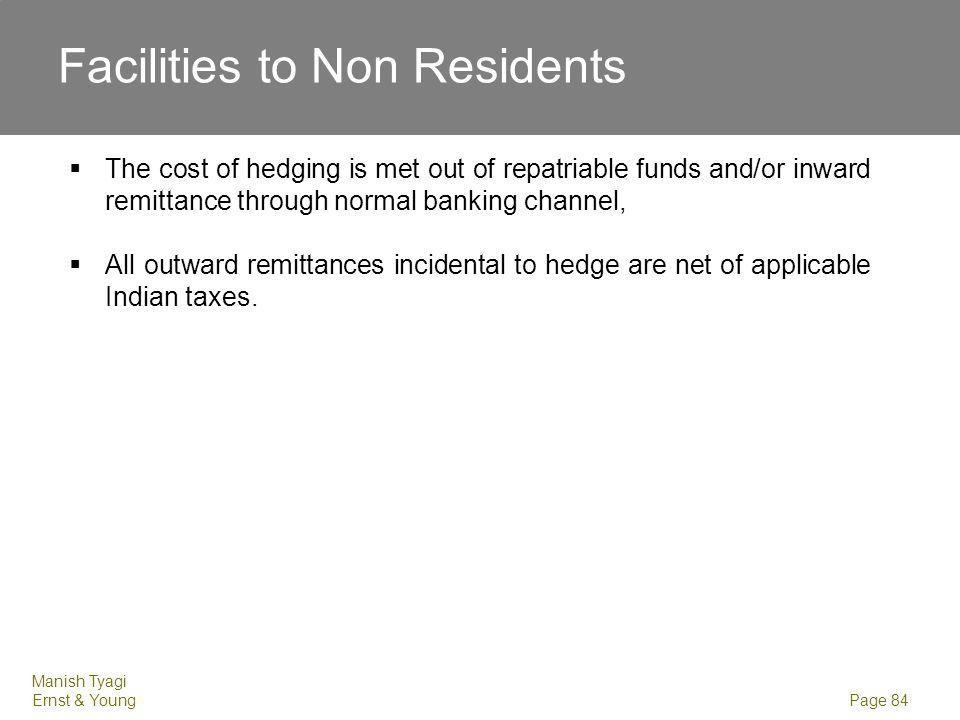 Manish Tyagi Ernst & Young Page 84 Facilities to Non Residents The cost of hedging is met out of repatriable funds and/or inward remittance through no
