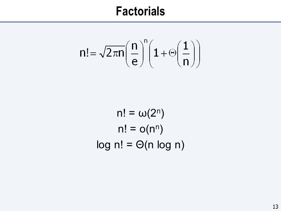 Factorials n! = ω(2 n ) n! = o(n n ) log n! = Θ(n log n) 13
