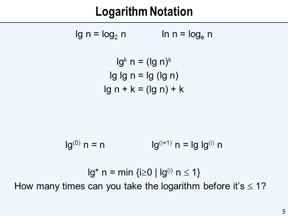 Logarithm Notation lg n = log 2 nln n = log e n lg k n = (lg n) k lg lg n = lg (lg n) lg n + k = (lg n) + k lg (0) n = nlg (i+1) n = lg lg (i) n lg* n = min {i 0 | lg (i) n 1} How many times can you take the logarithm before its 1.