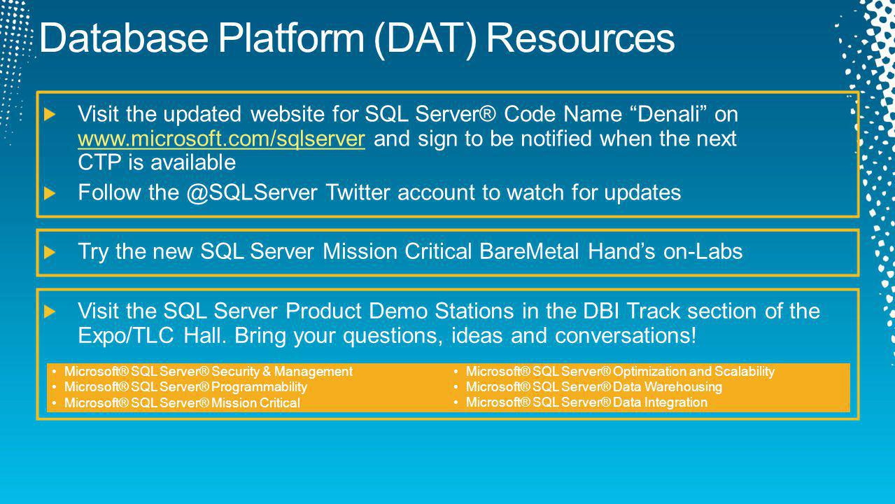 Try the new SQL Server Mission Critical BareMetal Hands on-Labs Visit the updated website for SQL Server® Code Name Denali on www.microsoft.com/sqlserver and sign to be notified when the next CTP is available www.microsoft.com/sqlserver Follow the @SQLServer Twitter account to watch for updates Visit the SQL Server Product Demo Stations in the DBI Track section of the Expo/TLC Hall.