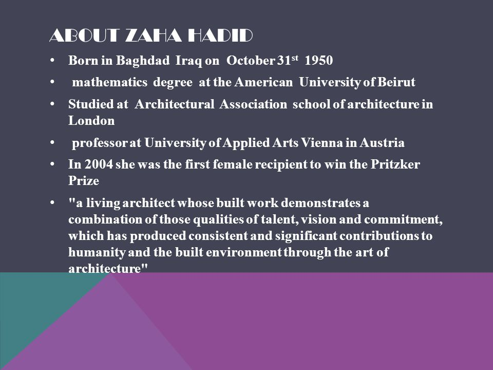 ABOUT ZAHA HADID Born in Baghdad Iraq on October 31 st 1950 mathematics degree at the American University of Beirut Studied at Architectural Association school of architecture in London professor at University of Applied Arts Vienna in Austria In 2004 she was the first female recipient to win the Pritzker Prize a living architect whose built work demonstrates a combination of those qualities of talent, vision and commitment, which has produced consistent and significant contributions to humanity and the built environment through the art of architecture
