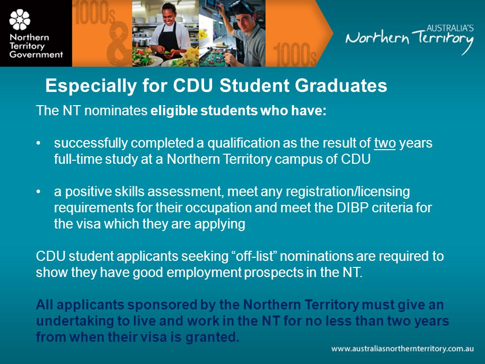 The NT nominates eligible students who have: successfully completed a qualification as the result of two years full-time study at a Northern Territory campus of CDU a positive skills assessment, meet any registration/licensing requirements for their occupation and meet the DIBP criteria for the visa which they are applying CDU student applicants seeking off-list nominations are required to show they have good employment prospects in the NT.
