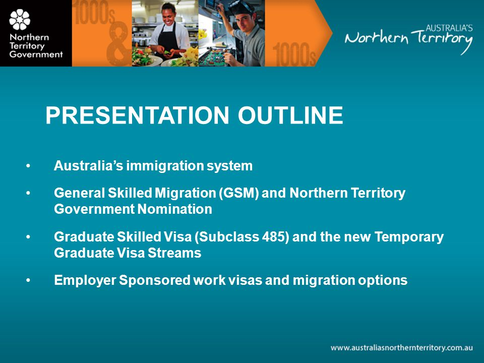 PRESENTATION OUTLINE Australias immigration system General Skilled Migration (GSM) and Northern Territory Government Nomination Graduate Skilled Visa (Subclass 485) and the new Temporary Graduate Visa Streams Employer Sponsored work visas and migration options