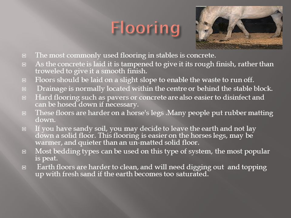 The most commonly used flooring in stables is concrete. As the concrete is laid it is tampened to give it its rough finish, rather than troweled to gi