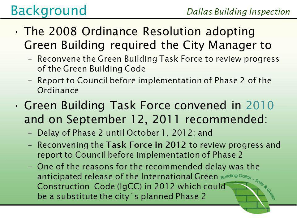 Dallas Building Inspection 2012 Green Building Task Force Reconvened from June 6 to September 11, 2012 to review: –City´s ability to implement Phase 2, as adopted, without creating potential delays in the building permit process –Progress in the development and applicability of the new IgCC Code relevant to the implementation of Phase 2, as adopted –Third-party provider process- outsourcing of plan review and inspection process –Recommend, if needed, modifications to Phase 2 5