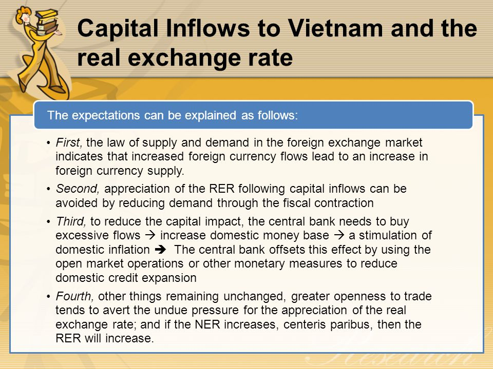 Capital Inflows to Vietnam and the real exchange rate First, the law of supply and demand in the foreign exchange market indicates that increased foreign currency flows lead to an increase in foreign currency supply.