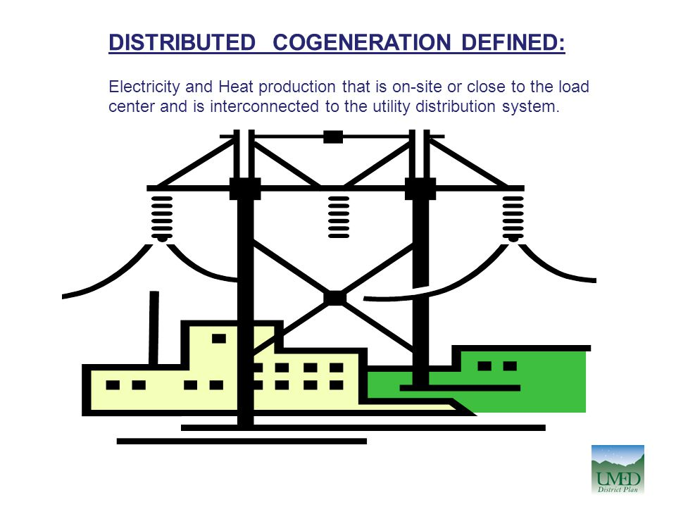 DISTRIBUTED COGENERATION DEFINED: Electricity and Heat production that is on-site or close to the load center and is interconnected to the utility dis