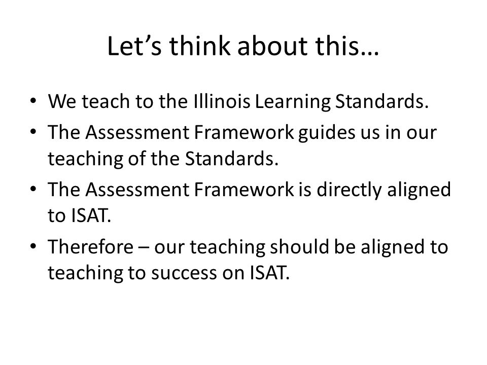 Lets think about this… We teach to the Illinois Learning Standards.