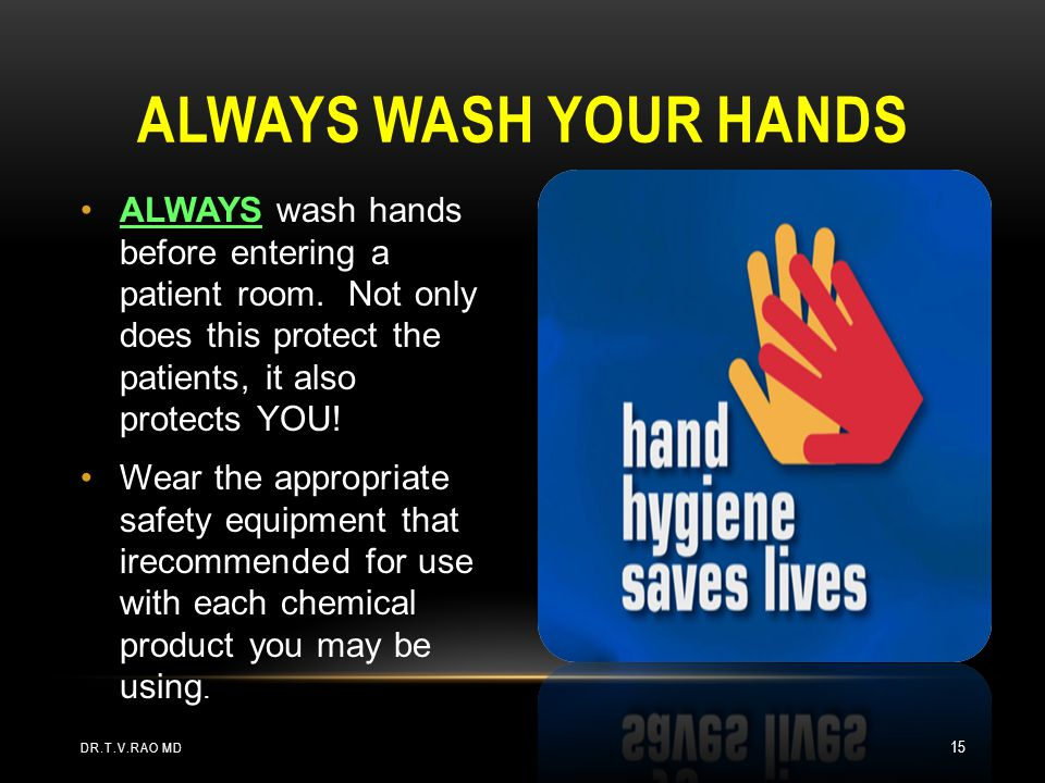 ALWAYS wash hands before entering a patient room. Not only does this protect the patients, it also protects YOU! Wear the appropriate safety equipment