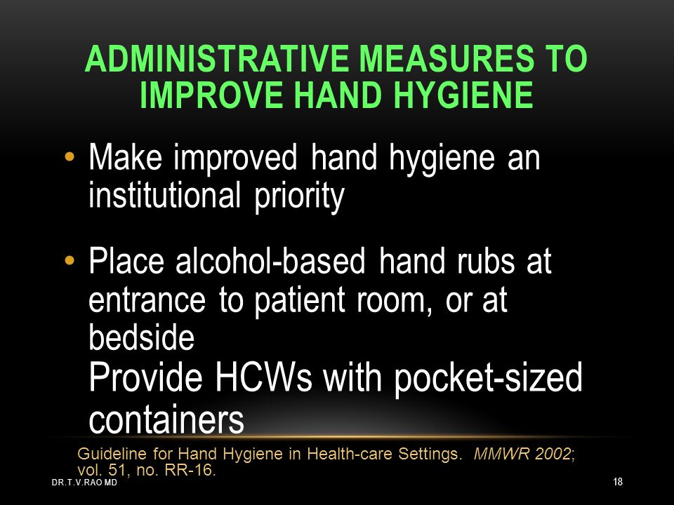ADMINISTRATIVE MEASURES TO IMPROVE HAND HYGIENE Make improved hand hygiene an institutional priority Place alcohol-based hand rubs at entrance to pati