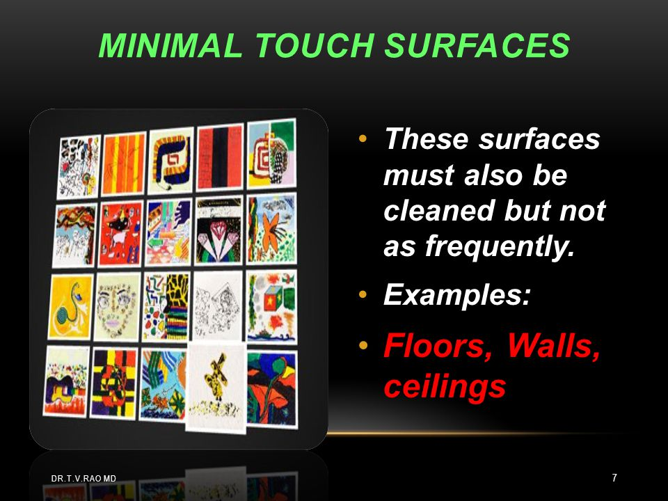 These surfaces must also be cleaned but not as frequently. Examples: Floors, Walls, ceilings MINIMAL TOUCH SURFACES DR.T.V.RAO MD 7