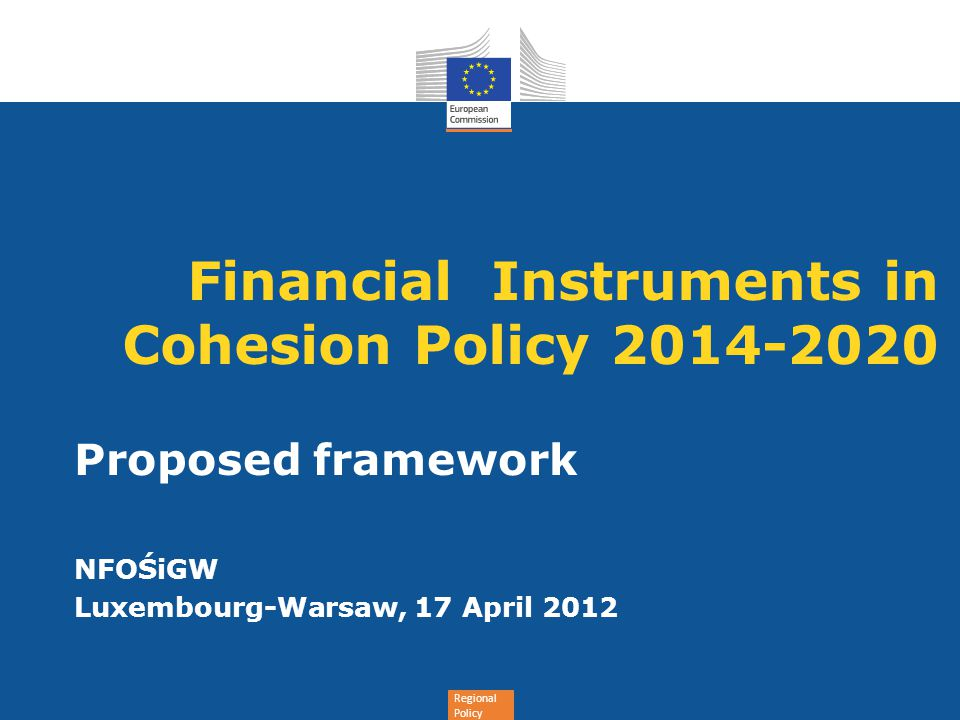 Regional Policy Financial Instruments in Cohesion Policy 2014-2020 Proposed framework NFOŚiGW Luxembourg-Warsaw, 17 April 2012