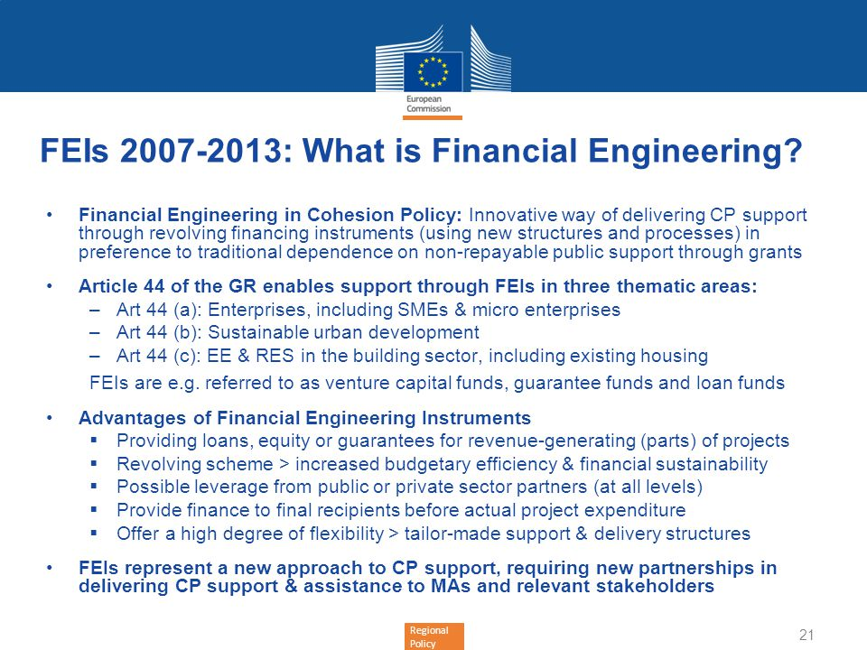 Regional Policy FEIs 2007-2013: What is Financial Engineering? Financial Engineering in Cohesion Policy: Innovative way of delivering CP support throu