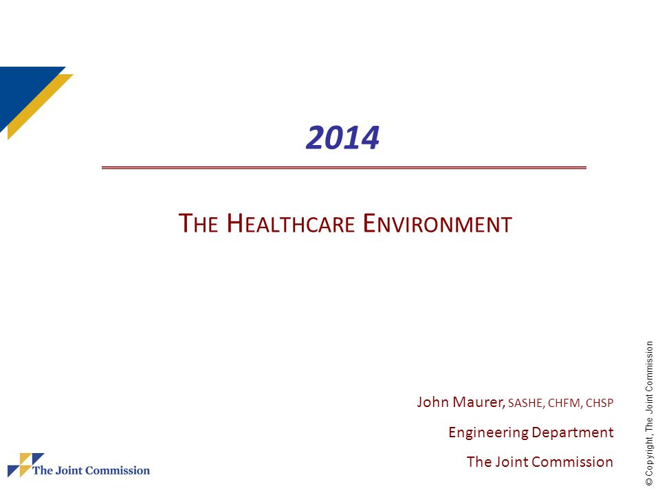 © Copyright, The Joint Commission 2014 T HE H EALTHCARE E NVIRONMENT John Maurer, SASHE, CHFM, CHSP Engineering Department The Joint Commission